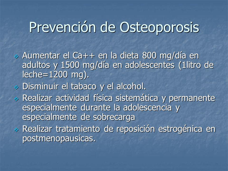 Prevención de Osteoporosis Aumentar el Ca++ en la dieta 800 mg/día en adultos y 1500 mg/día en adolescentes (1litro de leche=1200 mg). Aumentar el Ca+
