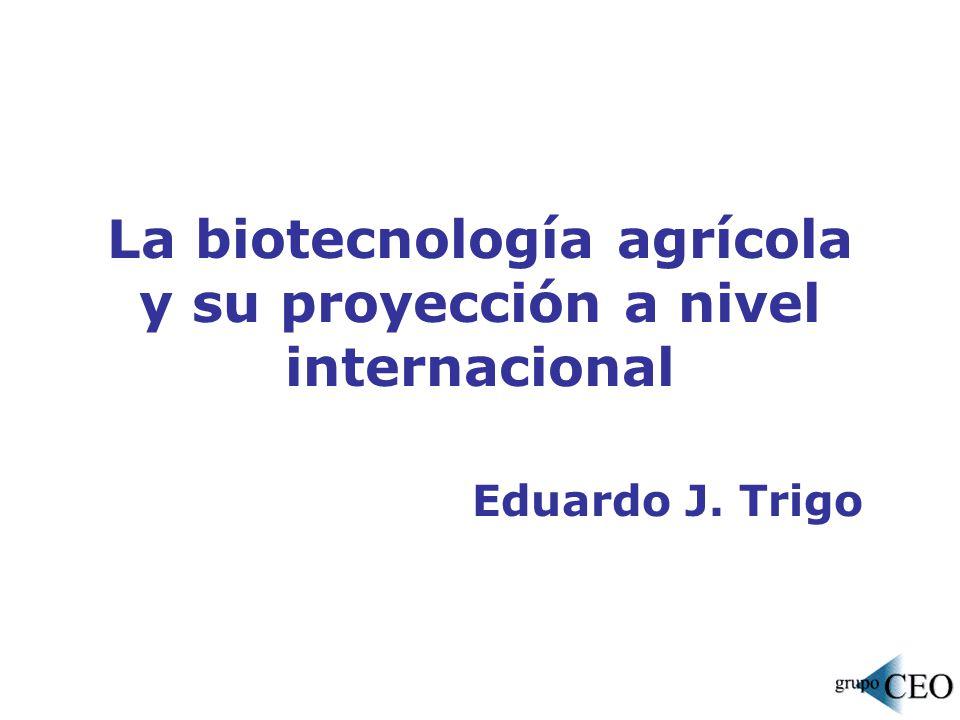 La biotecnología agrícola y su proyección a nivel internacional Eduardo J. Trigo