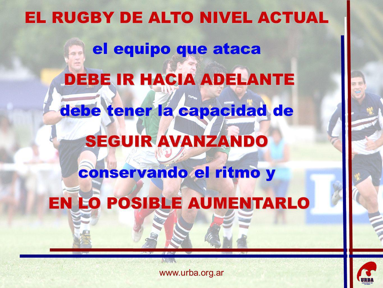 www.urba.org.ar EL RUGBY DE ALTO NIVEL ACTUAL el equipo que ataca DEBE IR HACIA ADELANTE debe tener la capacidad de SEGUIR AVANZANDO conservando el ri