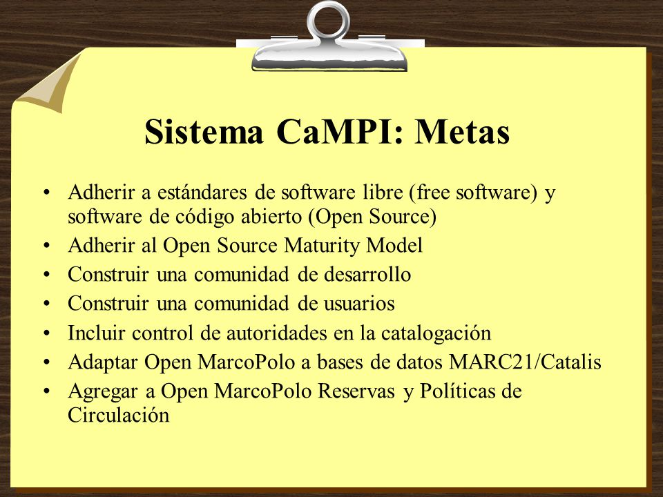Sistema CaMPI: Metas Adherir a estándares de software libre (free software) y software de código abierto (Open Source) Adherir al Open Source Maturity Model Construir una comunidad de desarrollo Construir una comunidad de usuarios Incluir control de autoridades en la catalogación Adaptar Open MarcoPolo a bases de datos MARC21/Catalis Agregar a Open MarcoPolo Reservas y Políticas de Circulación