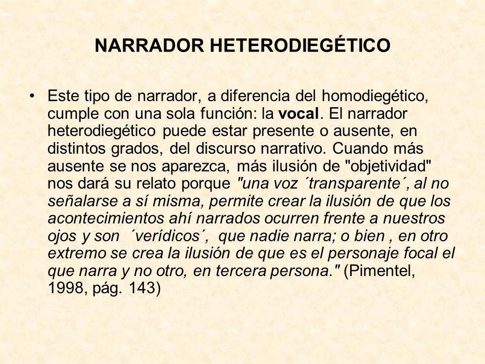 NARRADOR HETERODIEGÉTICO Este tipo de narrador, a diferencia del homodiegético, cumple con una sola función: la vocal. El narrador heterodiegético pue