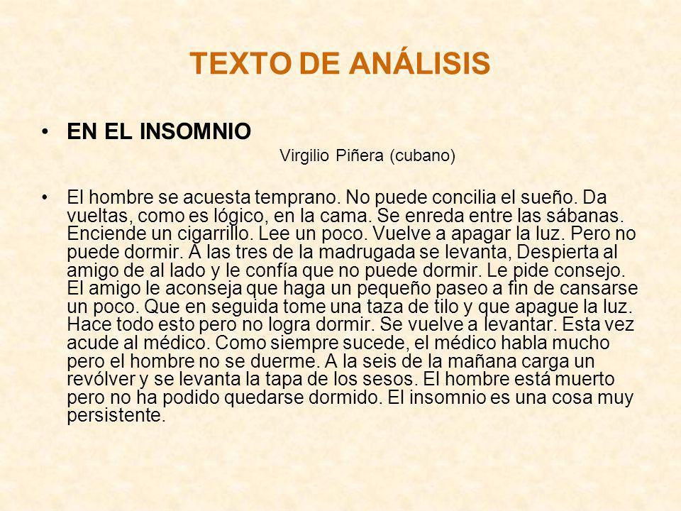 TEXTO DE ANÁLISIS EN EL INSOMNIO Virgilio Piñera (cubano) El hombre se acuesta temprano. No puede concilia el sueño. Da vueltas, como es lógico, en la