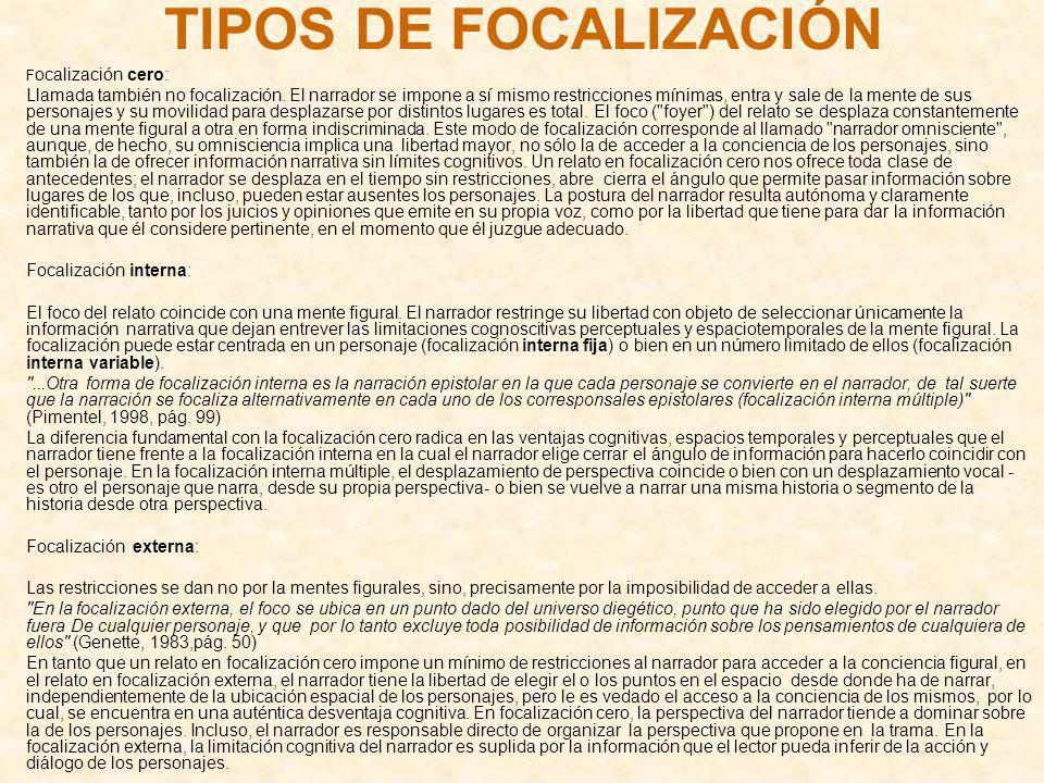 TIPOS DE FOCALIZACIÓN F ocalización cero: Llamada también no focalización. El narrador se impone a sí mismo restricciones mínimas, entra y sale de la