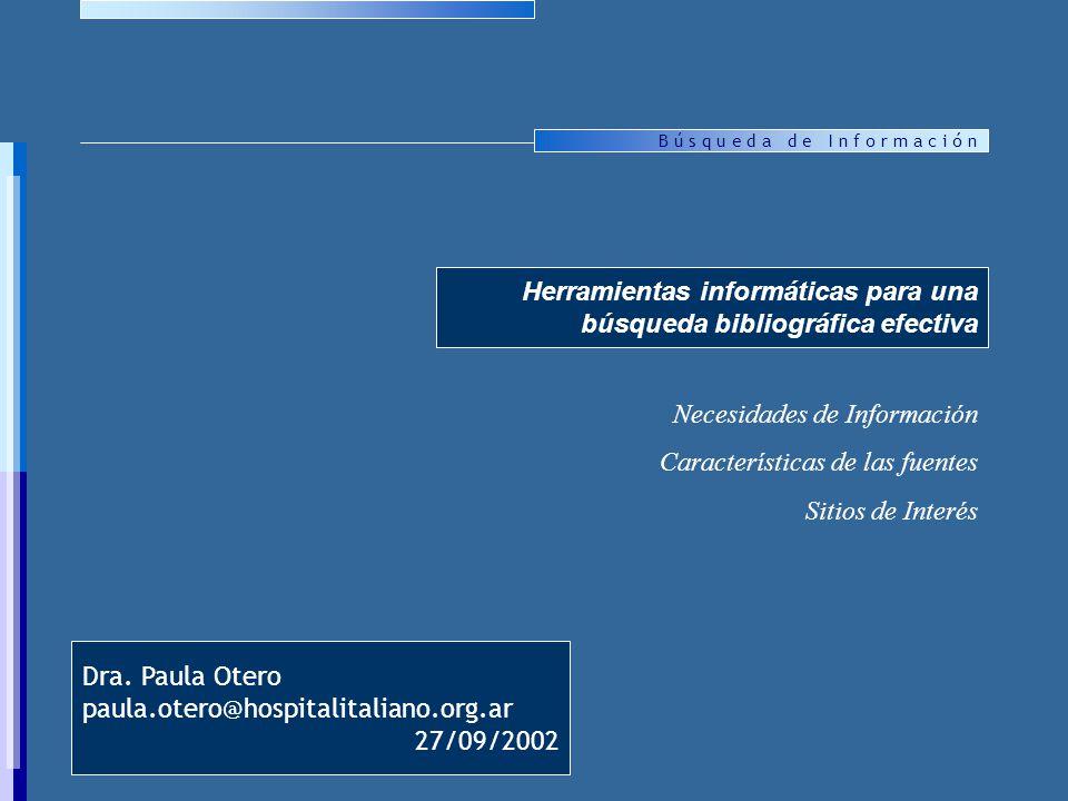 B ú s q u e d a d e I n f o r m a c i ó n Herramientas informáticas para una búsqueda bibliográfica efectiva Necesidades de Información Características de las fuentes Sitios de Interés Dra.