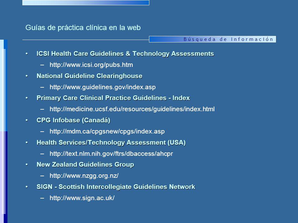 B ú s q u e d a d e I n f o r m a c i ó n Guías de práctica clínica en la web ICSI Health Care Guidelines & Technology AssessmentsICSI Health Care Guidelines & Technology Assessments –http://www.icsi.org/pubs.htm National Guideline ClearinghouseNational Guideline Clearinghouse –http://www.guidelines.gov/index.asp Primary Care Clinical Practice Guidelines - IndexPrimary Care Clinical Practice Guidelines - Index –http://medicine.ucsf.edu/resources/guidelines/index.html CPG Infobase (Canadá)CPG Infobase (Canadá) –http://mdm.ca/cpgsnew/cpgs/index.asp Health Services/Technology Assessment (USA)Health Services/Technology Assessment (USA) –http://text.nlm.nih.gov/ftrs/dbaccess/ahcpr New Zealand Guidelines GroupNew Zealand Guidelines Group –http://www.nzgg.org.nz/ SIGN - Scottish Intercollegiate Guidelines NetworkSIGN - Scottish Intercollegiate Guidelines Network –http://www.sign.ac.uk/