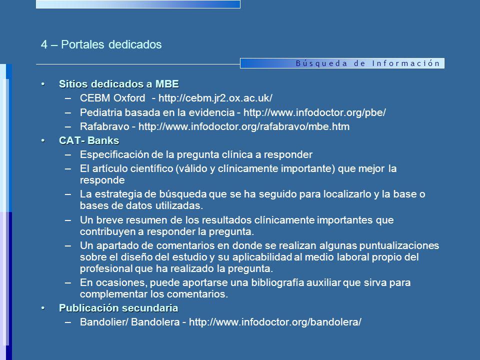 B ú s q u e d a d e I n f o r m a c i ó n 4 – Portales dedicados Sitios dedicados a MBESitios dedicados a MBE –CEBM Oxford - http://cebm.jr2.ox.ac.uk/ –Pediatria basada en la evidencia - http://www.infodoctor.org/pbe/ –Rafabravo - http://www.infodoctor.org/rafabravo/mbe.htm CAT- BanksCAT- Banks –Especificación de la pregunta clínica a responder –El artículo científico (válido y clínicamente importante) que mejor la responde –La estrategia de búsqueda que se ha seguido para localizarlo y la base o bases de datos utilizadas.