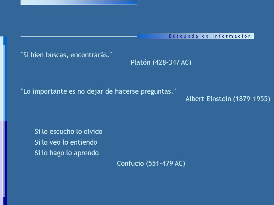 B ú s q u e d a d e I n f o r m a c i ó n Si lo escucho lo olvido Si lo veo lo entiendo Si lo hago lo aprendo Confucio (551-479 AC) Si bien buscas, encontrarás. Platón (428-347 AC) Lo importante es no dejar de hacerse preguntas. Albert Einstein (1879-1955)