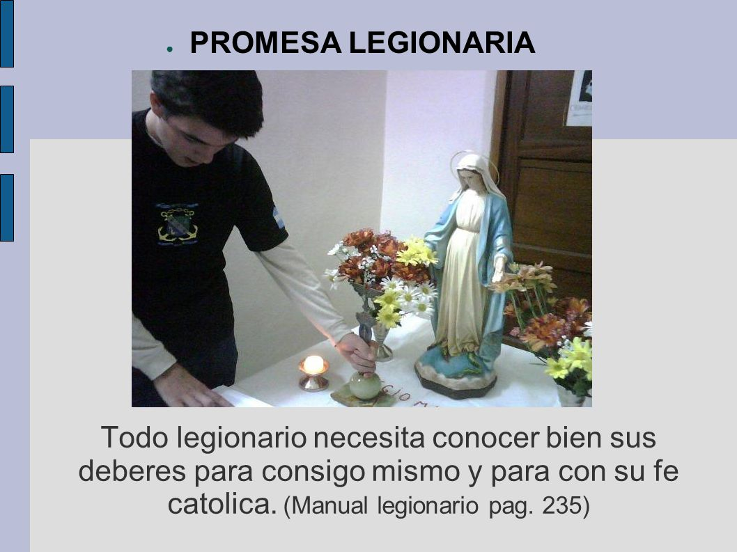Todo legionario necesita conocer bien sus deberes para consigo mismo y para con su fe catolica. (Manual legionario pag. 235) PROMESA LEGIONARIA