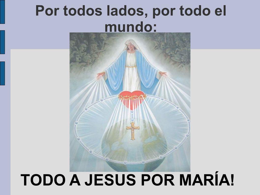 Por todos lados, por todo el mundo: TODO A JESUS POR MARÍA!