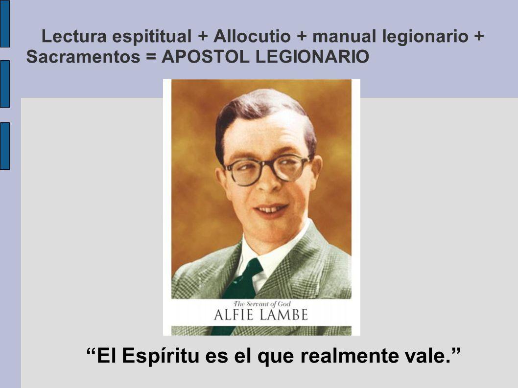 Lectura espititual + Allocutio + manual legionario + Sacramentos = APOSTOL LEGIONARIO El Espíritu es el que realmente vale.