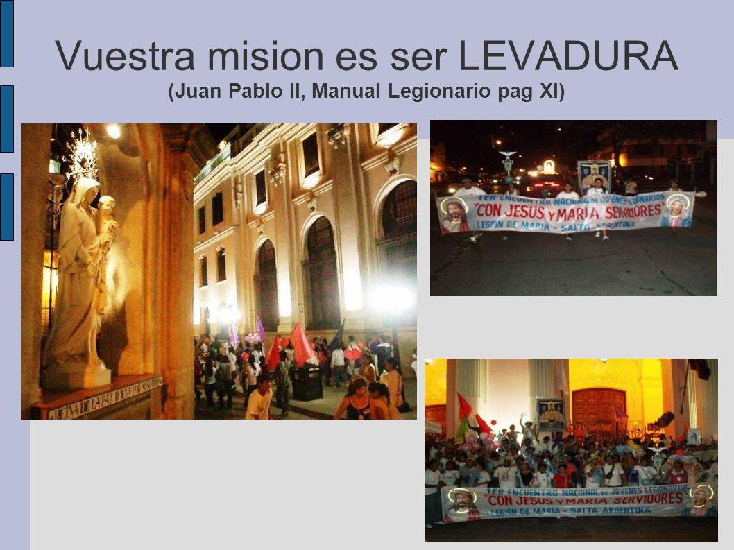 Vuestra mision es ser LEVADURA (Juan Pablo II, Manual Legionario pag XI)