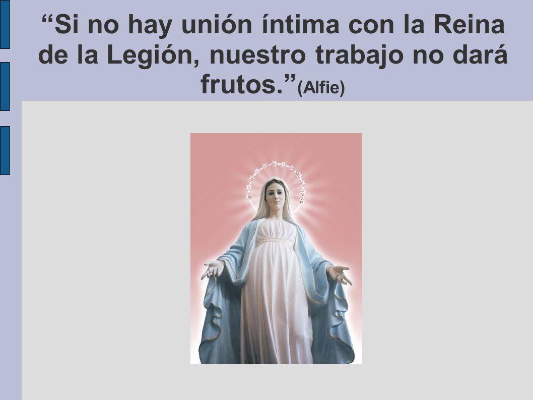 Si no hay unión íntima con la Reina de la Legión, nuestro trabajo no dará frutos. (Alfie)