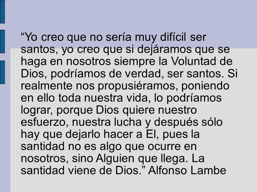 Yo creo que no sería muy difícil ser santos, yo creo que si dejáramos que se haga en nosotros siempre la Voluntad de Dios, podríamos de verdad, ser sa