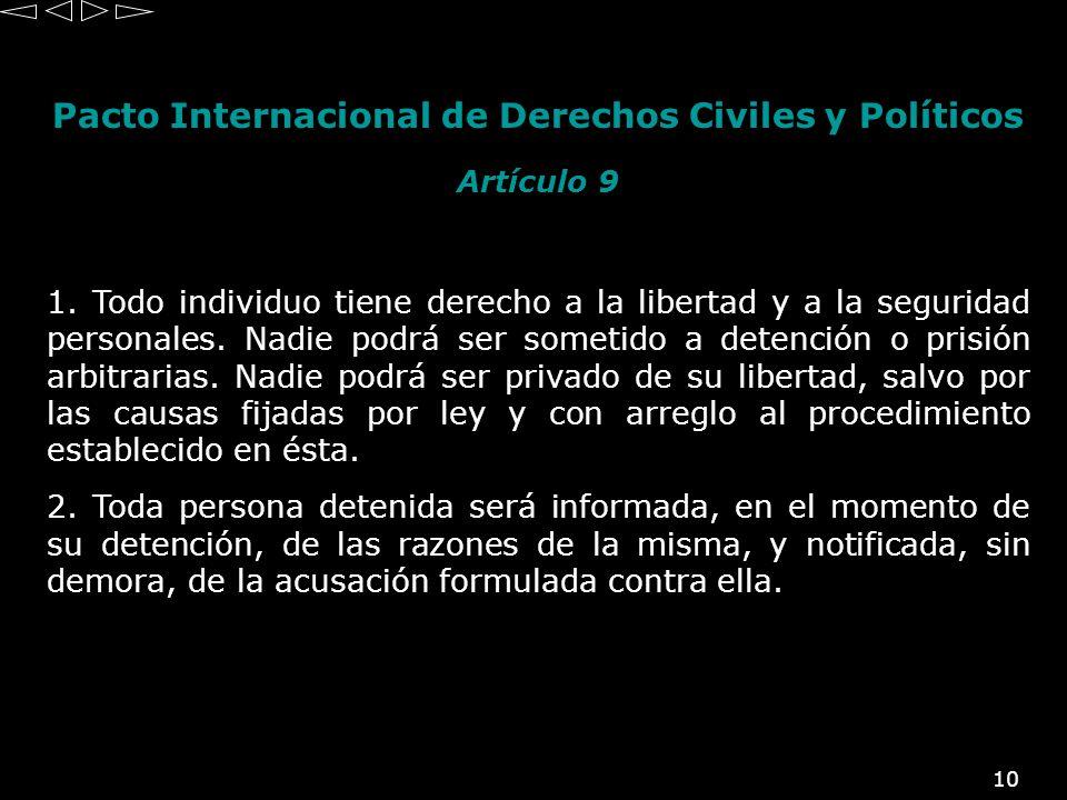 10 Pacto Internacional de Derechos Civiles y Políticos Artículo 9 1. Todo individuo tiene derecho a la libertad y a la seguridad personales. Nadie pod