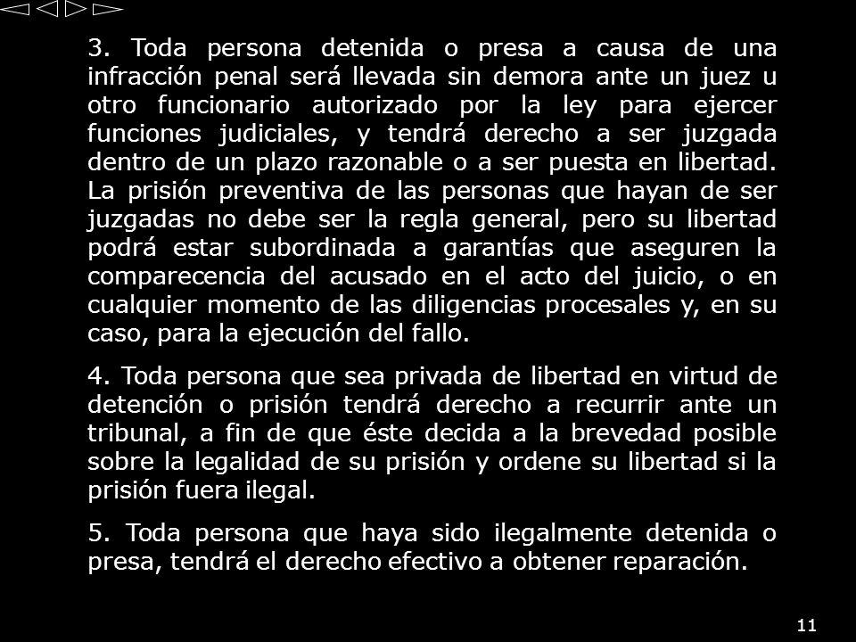 11 3. Toda persona detenida o presa a causa de una infracción penal será llevada sin demora ante un juez u otro funcionario autorizado por la ley para