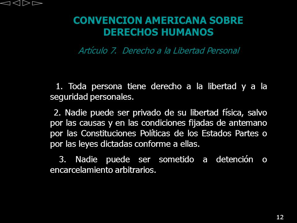 12 CONVENCION AMERICANA SOBRE DERECHOS HUMANOS Artículo 7. Derecho a la Libertad Personal 1. Toda persona tiene derecho a la libertad y a la seguridad