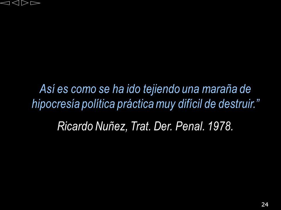 24 Así es como se ha ido tejiendo una maraña de hipocresía política práctica muy difícil de destruir. Ricardo Nuñez, Trat. Der. Penal. 1978.