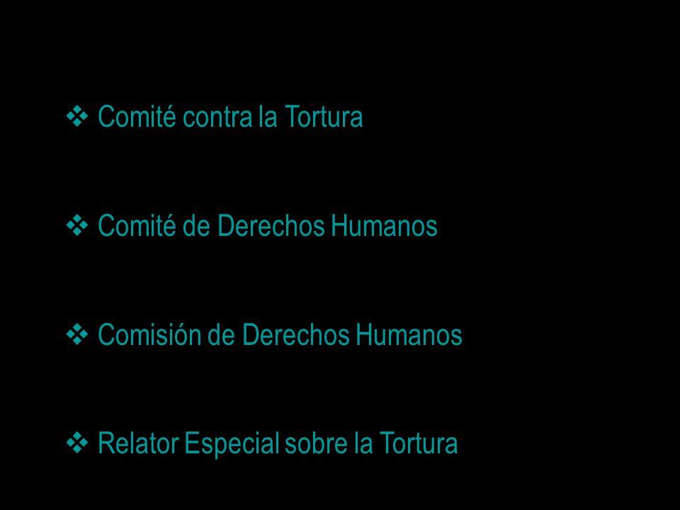 Comité contra la Tortura Comité de Derechos Humanos Comisión de Derechos Humanos Relator Especial sobre la Tortura