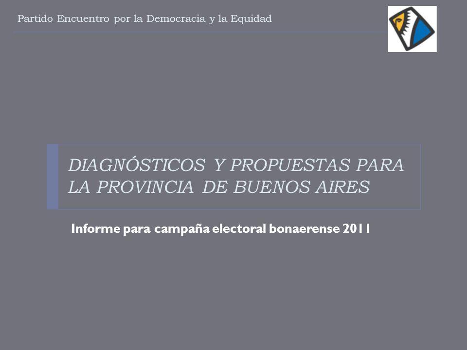 DIAGNÓSTICOS Y PROPUESTAS PARA LA PROVINCIA DE BUENOS AIRES Informe para campaña electoral bonaerense 2011 Partido Encuentro por la Democracia y la Eq