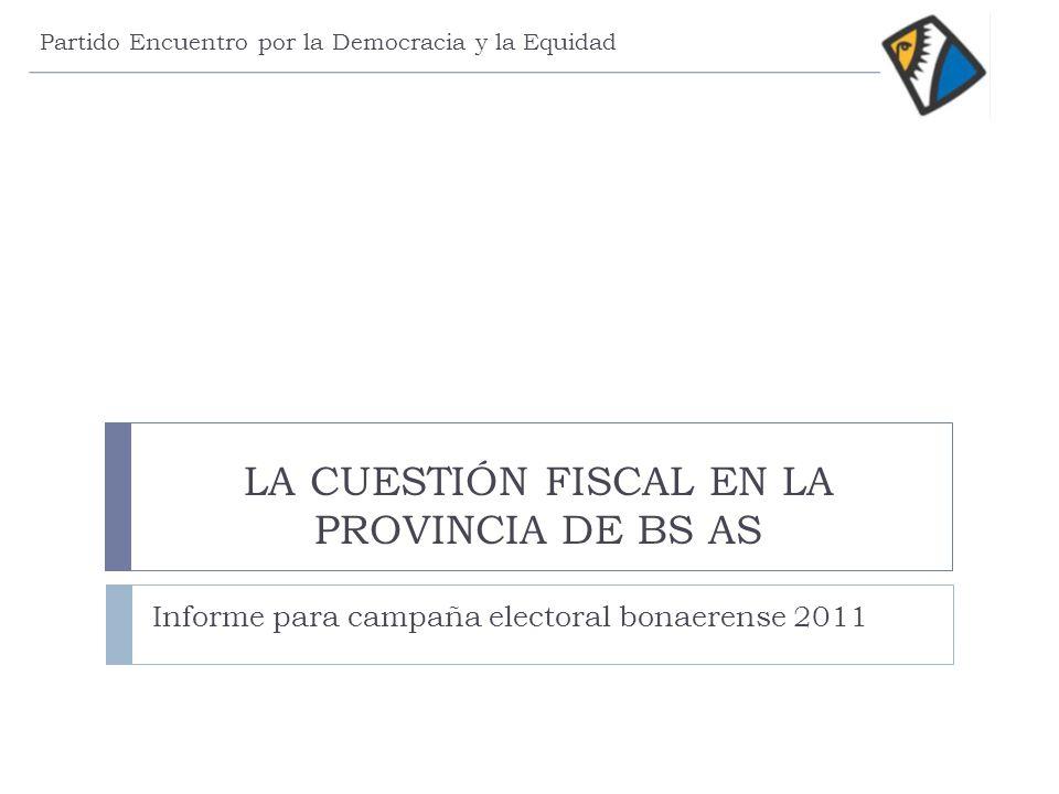 LA CUESTIÓN FISCAL EN LA PROVINCIA DE BS AS Informe para campaña electoral bonaerense 2011 Partido Encuentro por la Democracia y la Equidad