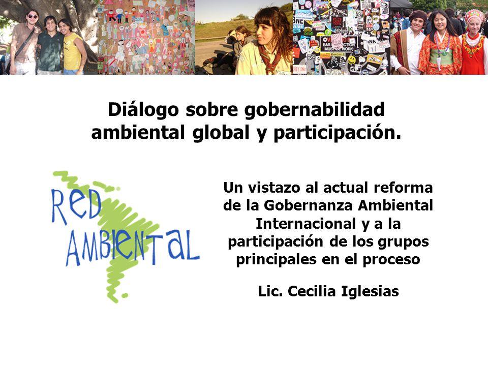 Un vistazo al actual reforma de la Gobernanza Ambiental Internacional y a la participación de los grupos principales en el proceso Lic. Cecilia Iglesi