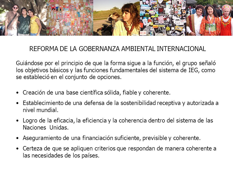REFORMA DE LA GOBERNANZA AMBIENTAL INTERNACIONAL Creación de una base científica sólida, fiable y coherente. Establecimiento de una defensa de la sost