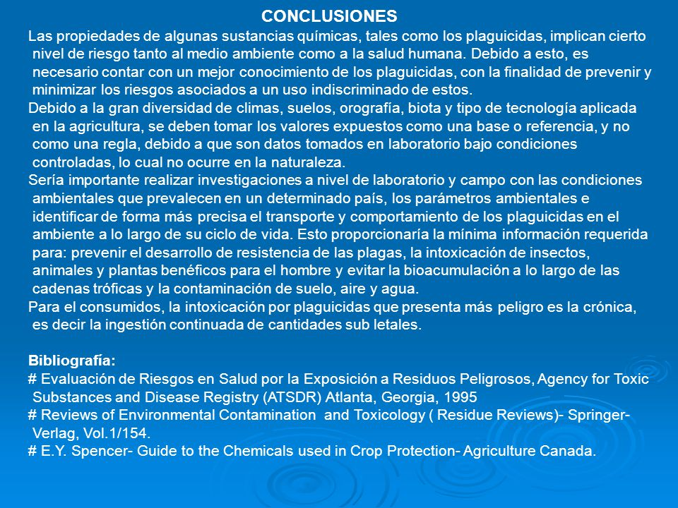 CONCLUSIONES Las propiedades de algunas sustancias químicas, tales como los plaguicidas, implican cierto nivel de riesgo tanto al medio ambiente como a la salud humana.