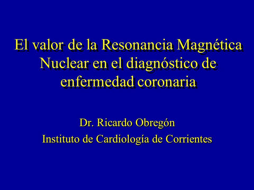 El valor de la Resonancia Magnética Nuclear en el diagnóstico de enfermedad coronaria Dr. Ricardo Obregón Instituto de Cardiología de Corrientes Dr. R
