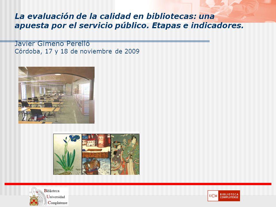 La evaluación de la calidad en bibliotecas: una apuesta por el servicio público. Etapas e indicadores. Javier Gimeno Perelló Córdoba, 17 y 18 de novie