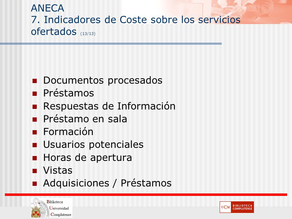 ANECA 7. Indicadores de Coste sobre los servicios ofertados (13/13) Documentos procesados Préstamos Respuestas de Información Préstamo en sala Formaci