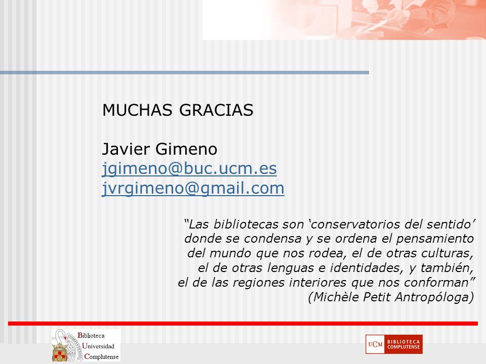 MUCHAS GRACIAS Javier Gimeno jgimeno@buc.ucm.es jvrgimeno@gmail.com Las bibliotecas son conservatorios del sentido donde se condensa y se ordena el pe