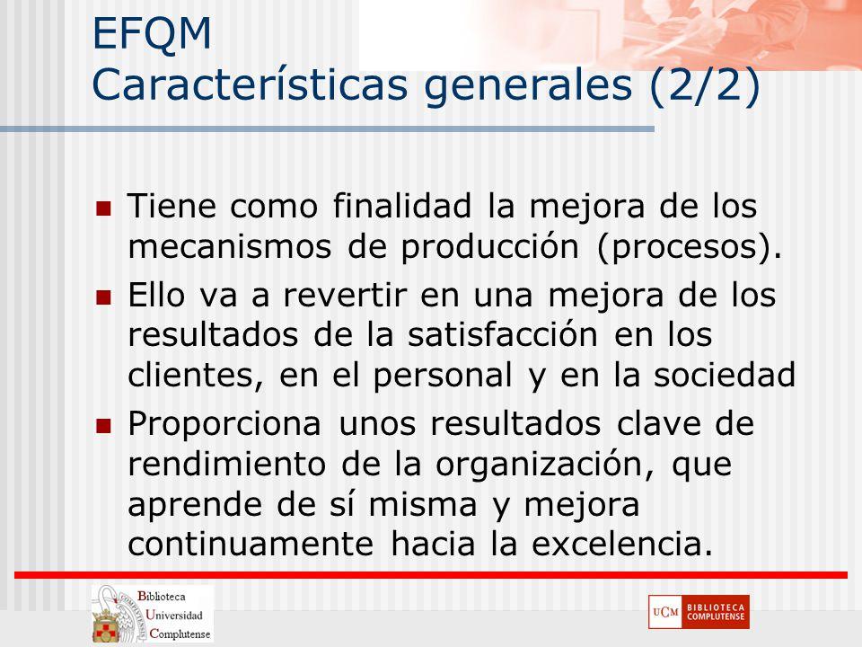 EFQM Características generales (2/2) Tiene como finalidad la mejora de los mecanismos de producción (procesos). Ello va a revertir en una mejora de lo
