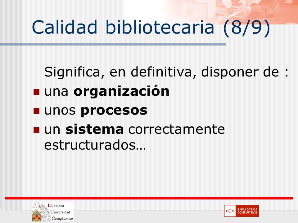Calidad bibliotecaria (8/9) Significa, en definitiva, disponer de : una organización unos procesos un sistema correctamente estructurados…