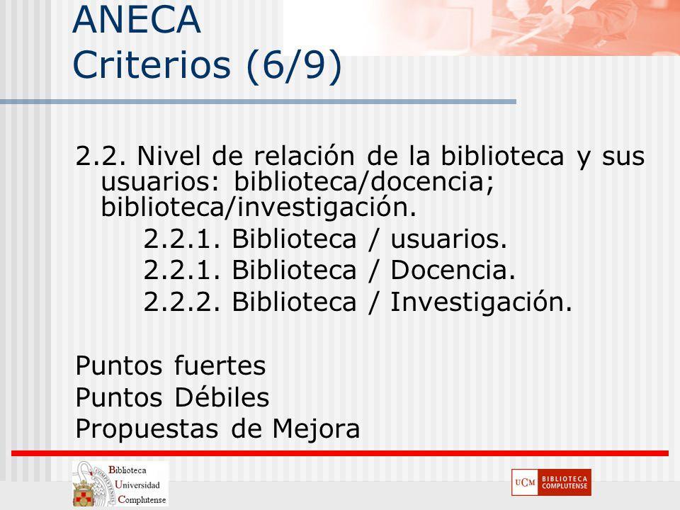 ANECA Criterios (6/9) 2.2. Nivel de relación de la biblioteca y sus usuarios: biblioteca/docencia; biblioteca/investigación. 2.2.1. Biblioteca / usuar