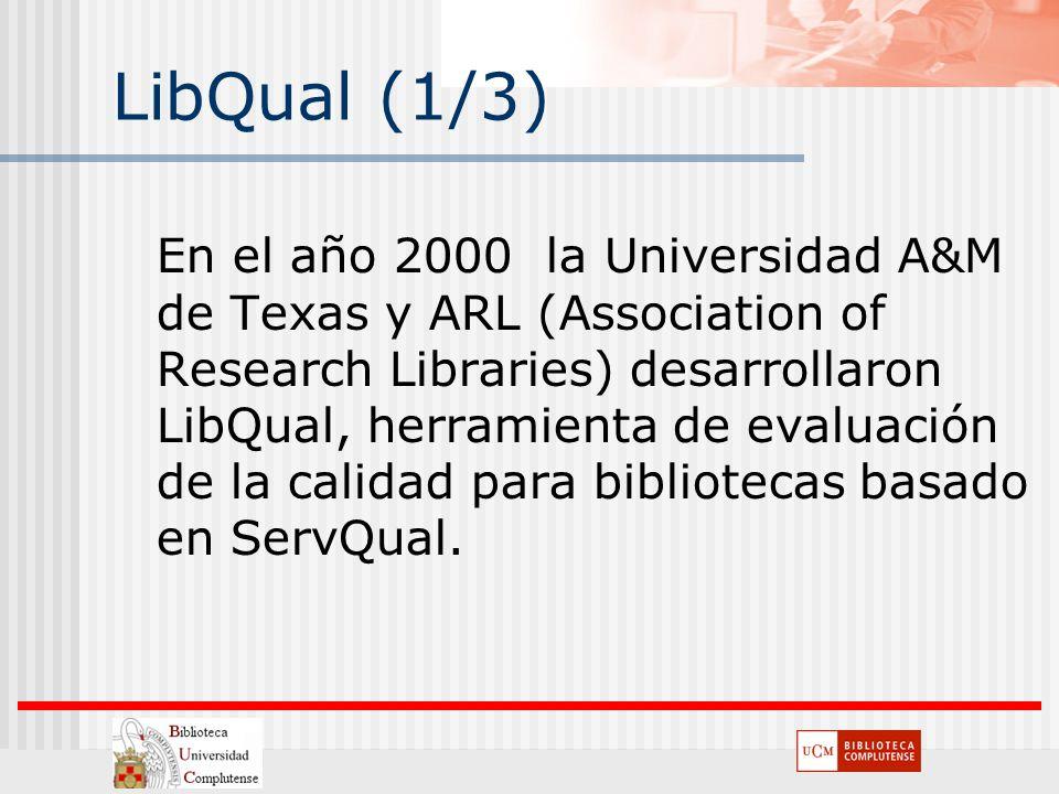 LibQual (1/3) En el año 2000 la Universidad A&M de Texas y ARL (Association of Research Libraries) desarrollaron LibQual, herramienta de evaluación de
