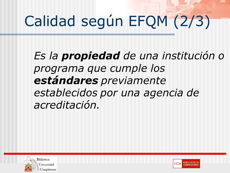 Calidad según EFQM (2/3) Es la propiedad de una institución o programa que cumple los estándares previamente establecidos por una agencia de acreditac