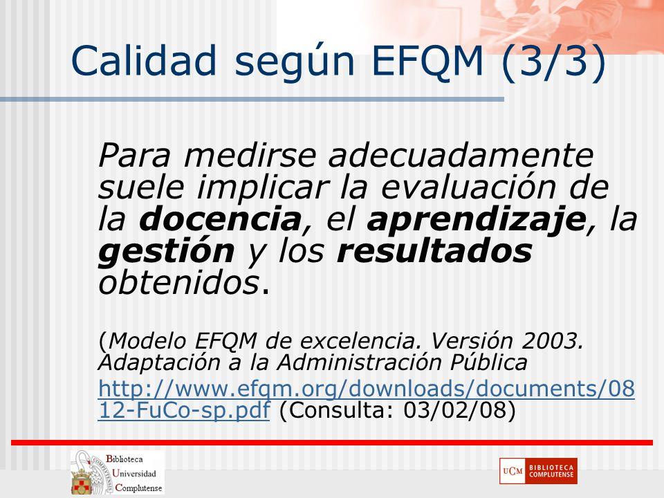 Calidad según EFQM (3/3) Para medirse adecuadamente suele implicar la evaluación de la docencia, el aprendizaje, la gestión y los resultados obtenidos