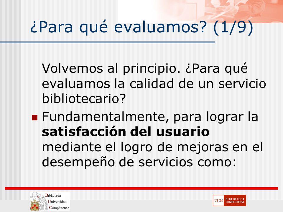 ¿Para qué evaluamos? (1/9) Volvemos al principio. ¿Para qué evaluamos la calidad de un servicio bibliotecario? Fundamentalmente, para lograr la satisf