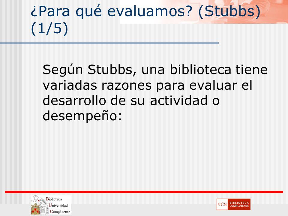 ¿Para qué evaluamos? (Stubbs) (1/5) Según Stubbs, una biblioteca tiene variadas razones para evaluar el desarrollo de su actividad o desempeño:
