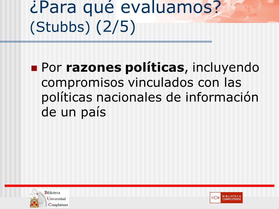 ¿Para qué evaluamos? (Stubbs) (2/5) Por razones políticas, incluyendo compromisos vinculados con las políticas nacionales de información de un país