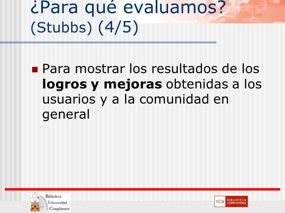¿Para qué evaluamos? (Stubbs) (4/5) Para mostrar los resultados de los logros y mejoras obtenidas a los usuarios y a la comunidad en general