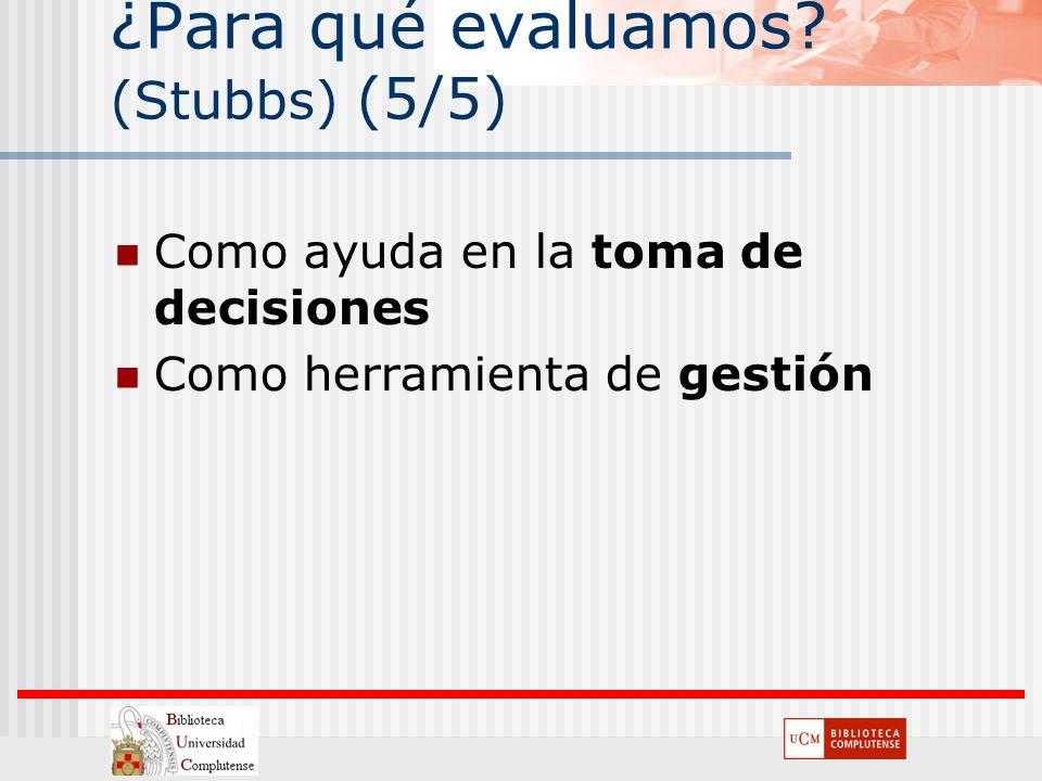 ¿Para qué evaluamos? (Stubbs) (5/5) Como ayuda en la toma de decisiones Como herramienta de gestión
