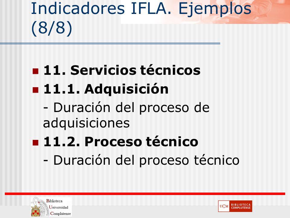Indicadores IFLA. Ejemplos (8/8) 11. Servicios técnicos 11.1. Adquisición - Duración del proceso de adquisiciones 11.2. Proceso técnico - Duración del