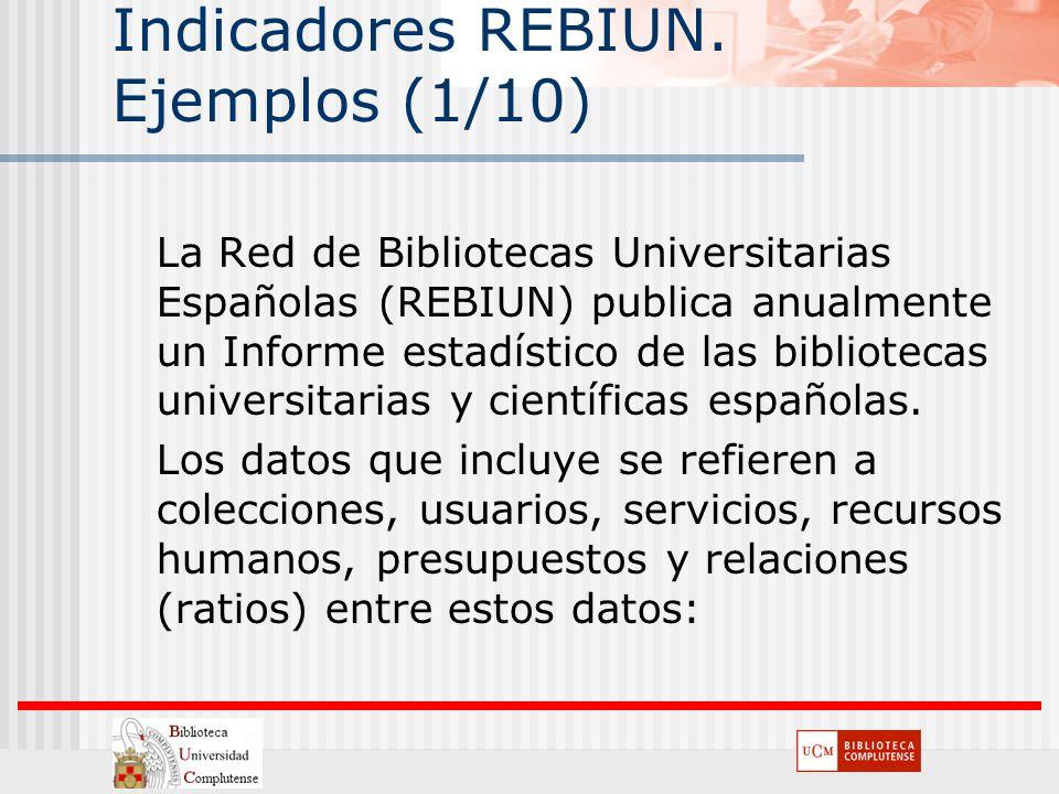 Indicadores REBIUN. Ejemplos (1/10) La Red de Bibliotecas Universitarias Españolas (REBIUN) publica anualmente un Informe estadístico de las bibliotec