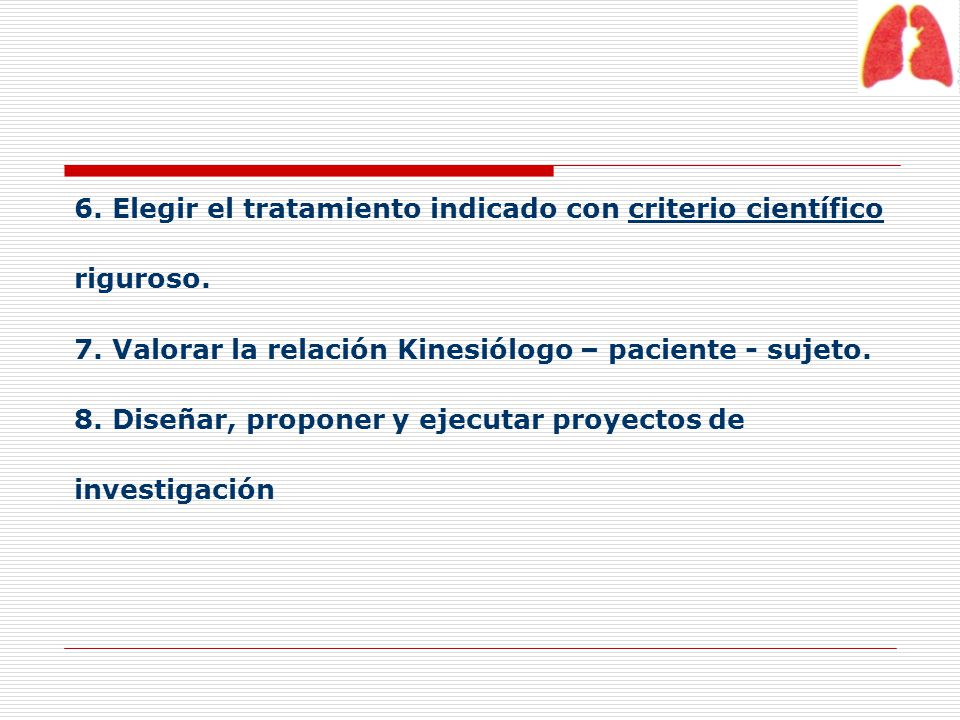6. Elegir el tratamiento indicado con criterio científico riguroso. 7. Valorar la relación Kinesiólogo – paciente - sujeto. 8. Diseñar, proponer y eje