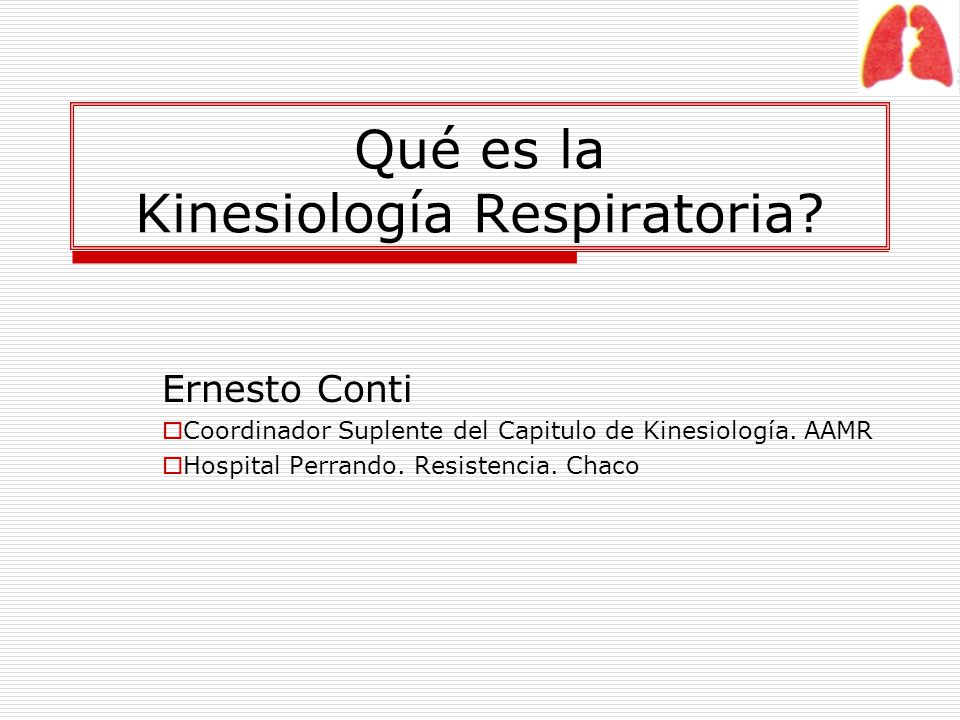 Qué es la Kinesiología Respiratoria? Ernesto Conti Coordinador Suplente del Capitulo de Kinesiología. AAMR Hospital Perrando. Resistencia. Chaco
