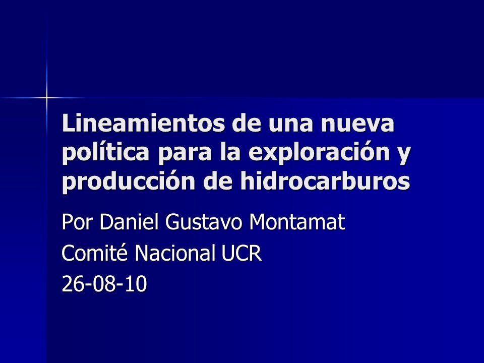 Lineamientos de una nueva política para la exploración y producción de hidrocarburos Por Daniel Gustavo Montamat Comité Nacional UCR 26-08-10