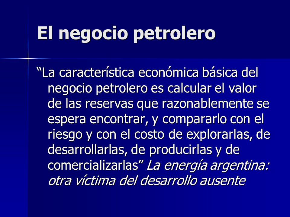 El negocio petrolero La característica económica básica del negocio petrolero es calcular el valor de las reservas que razonablemente se espera encont
