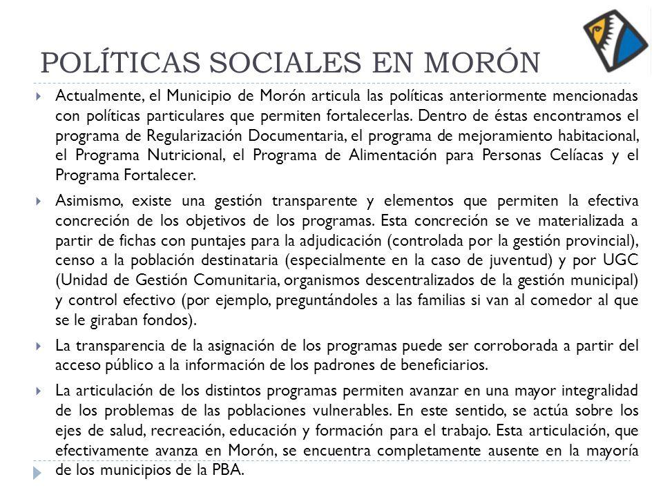 POLÍTICAS SOCIALES EN MORÓN Actualmente, el Municipio de Morón articula las políticas anteriormente mencionadas con políticas particulares que permiten fortalecerlas.