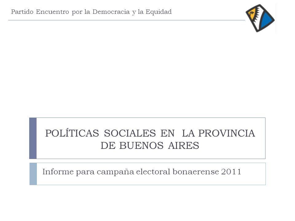 POLÍTICAS SOCIALES EN LA PROVINCIA DE BUENOS AIRES Informe para campaña electoral bonaerense 2011 Partido Encuentro por la Democracia y la Equidad